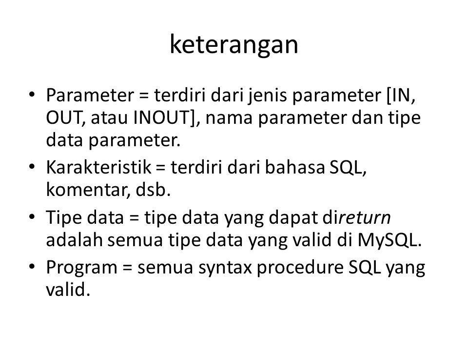 keterangan Parameter = terdiri dari jenis parameter [IN, OUT, atau INOUT], nama parameter dan tipe data parameter.